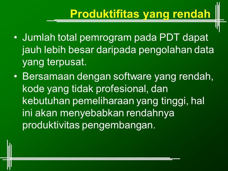 Produktifitas yang rendah Jumlah total pemrogram pada PDT dapat jauh lebih besar daripada pengolahan data yang terpusat. Bersamaan dengan software yan