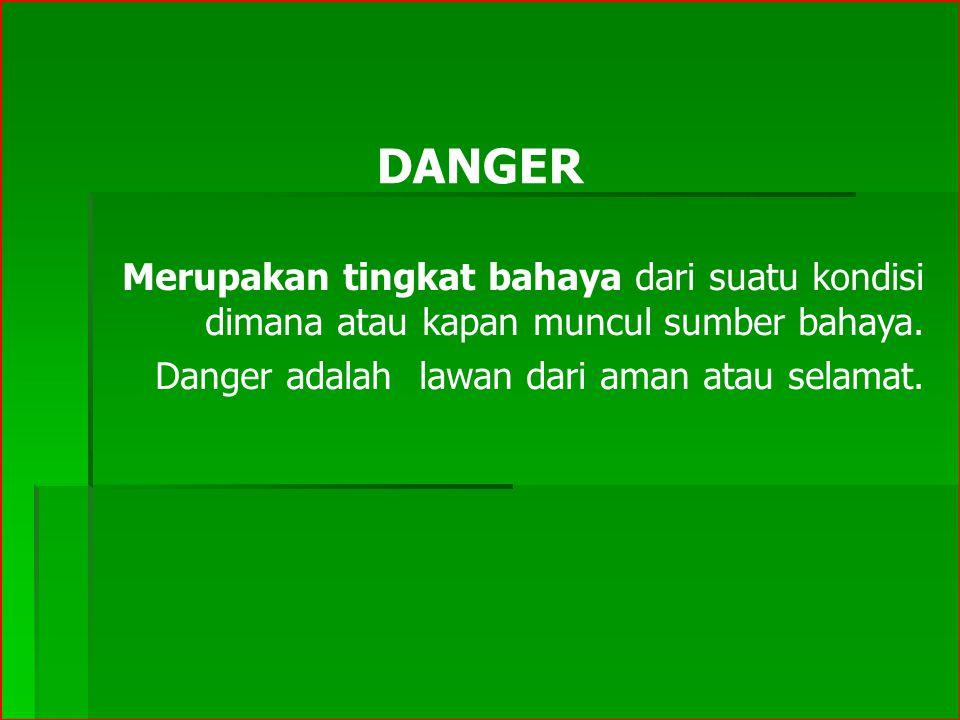 DANGER Merupakan tingkat bahaya dari suatu kondisi dimana atau kapan muncul sumber bahaya. Danger adalah lawan dari aman atau selamat.