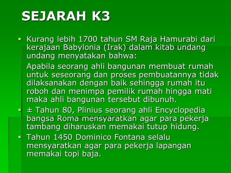 SEJARAH K3  Kurang lebih 1700 tahun SM Raja Hamurabi dari kerajaan Babylonia (Irak)  dalam kitab undang undang menyatakan bahwa: Apabila seorang ahl