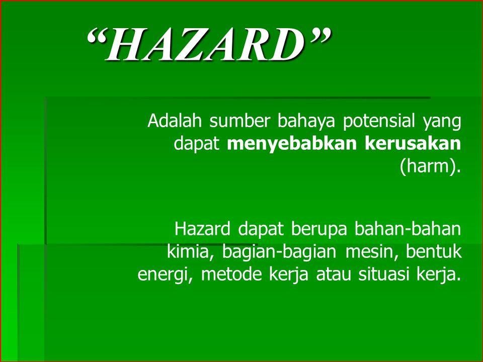 """""""HAZARD"""" Adalah sumber bahaya potensial yang dapat menyebabkan kerusakan (harm). Hazard dapat berupa bahan-bahan kimia, bagian-bagian mesin, bentuk en"""