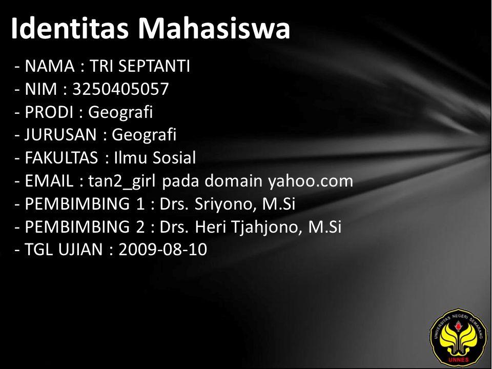Identitas Mahasiswa - NAMA : TRI SEPTANTI - NIM : 3250405057 - PRODI : Geografi - JURUSAN : Geografi - FAKULTAS : Ilmu Sosial - EMAIL : tan2_girl pada domain yahoo.com - PEMBIMBING 1 : Drs.