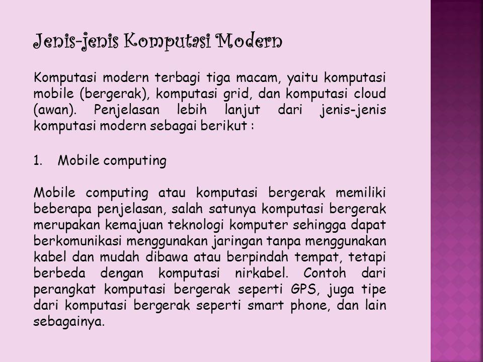 Jenis-jenis Komputasi Modern Komputasi modern terbagi tiga macam, yaitu komputasi mobile (bergerak), komputasi grid, dan komputasi cloud (awan). Penje