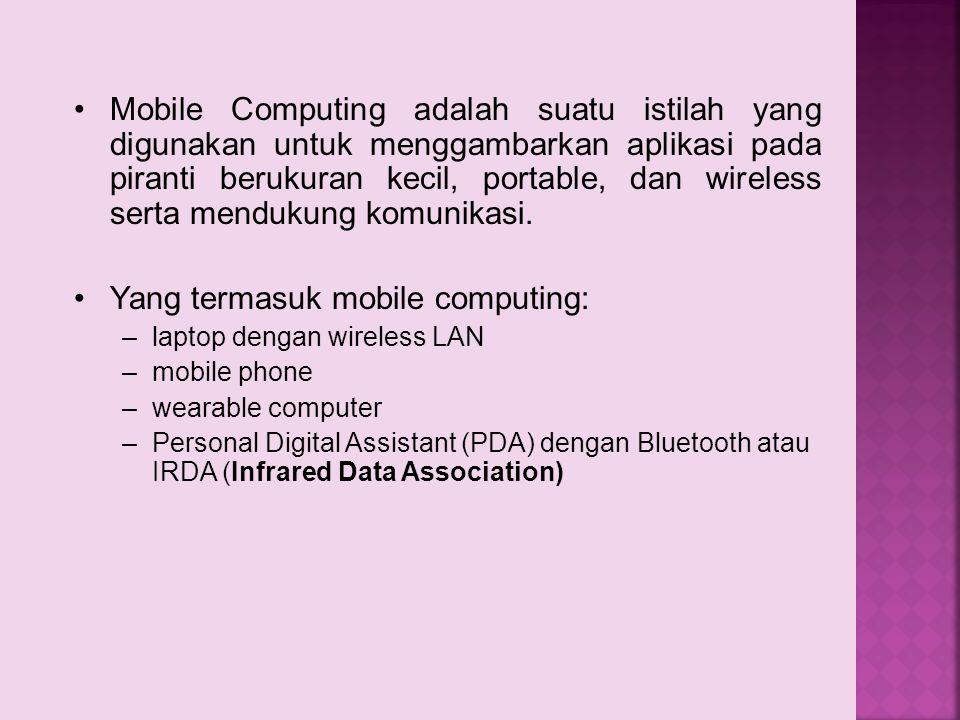 Mobile Computing adalah suatu istilah yang digunakan untuk menggambarkan aplikasi pada piranti berukuran kecil, portable, dan wireless serta mendukung