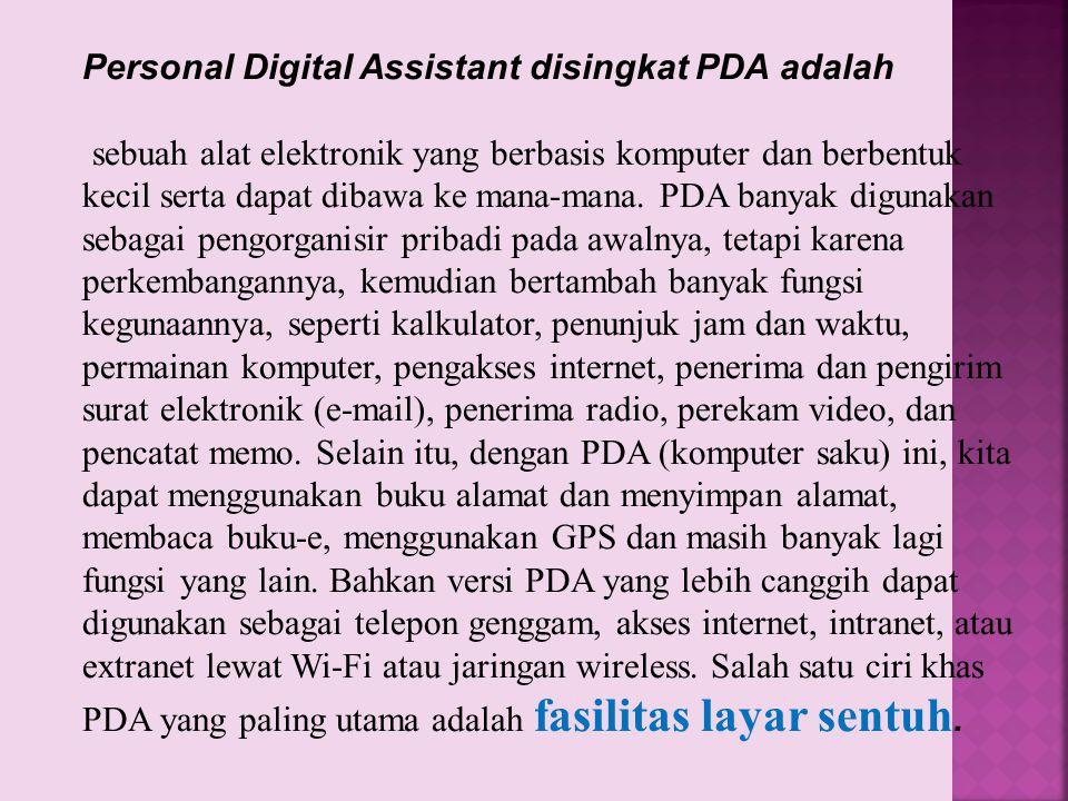 Personal Digital Assistant disingkat PDA adalah sebuah alat elektronik yang berbasis komputer dan berbentuk kecil serta dapat dibawa ke mana-mana. PDA