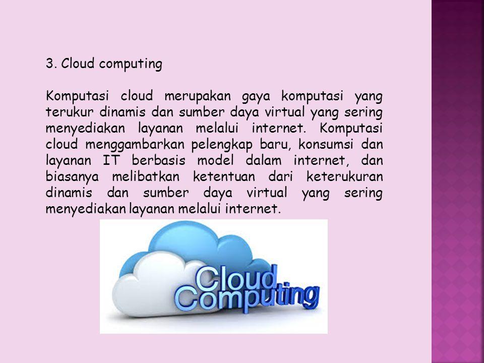3. Cloud computing Komputasi cloud merupakan gaya komputasi yang terukur dinamis dan sumber daya virtual yang sering menyediakan layanan melalui inter