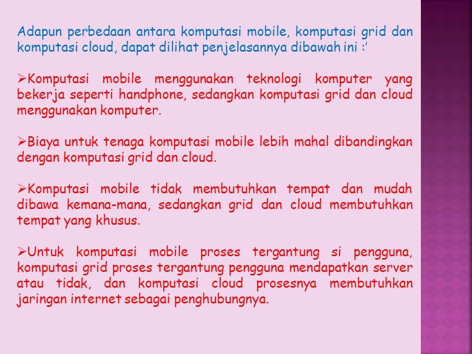 Adapun perbedaan antara komputasi mobile, komputasi grid dan komputasi cloud, dapat dilihat penjelasannya dibawah ini :'  Komputasi mobile menggunaka