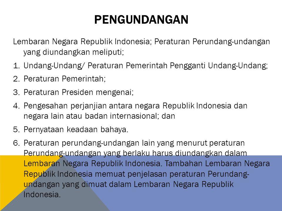 PENGUNDANGAN Lembaran Negara Republik Indonesia; Peraturan Perundang-undangan yang diundangkan meliputi; 1.Undang-Undang/ Peraturan Pemerintah Pengganti Undang-Undang; 2.Peraturan Pemerintah; 3.Peraturan Presiden mengenai; 4.Pengesahan perjanjian antara negara Republik lndonesia dan negara lain atau badan internasional; dan 5.Pernyataan keadaan bahaya.