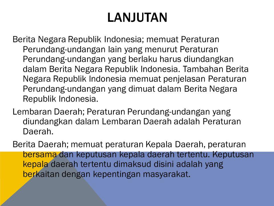 LANJUTAN Berita Negara Republik Indonesia; memuat Peraturan Perundang-undangan lain yang menurut Peraturan Perundang-undangan yang berlaku harus diundangkan dalam Berita Negara Republik lndonesia.
