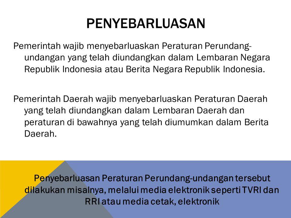 PENYEBARLUASAN Pemerintah wajib menyebarluaskan Peraturan Perundang- undangan yang telah diundangkan dalam Lembaran Negara Republik lndonesia atau Berita Negara Republik lndonesia.