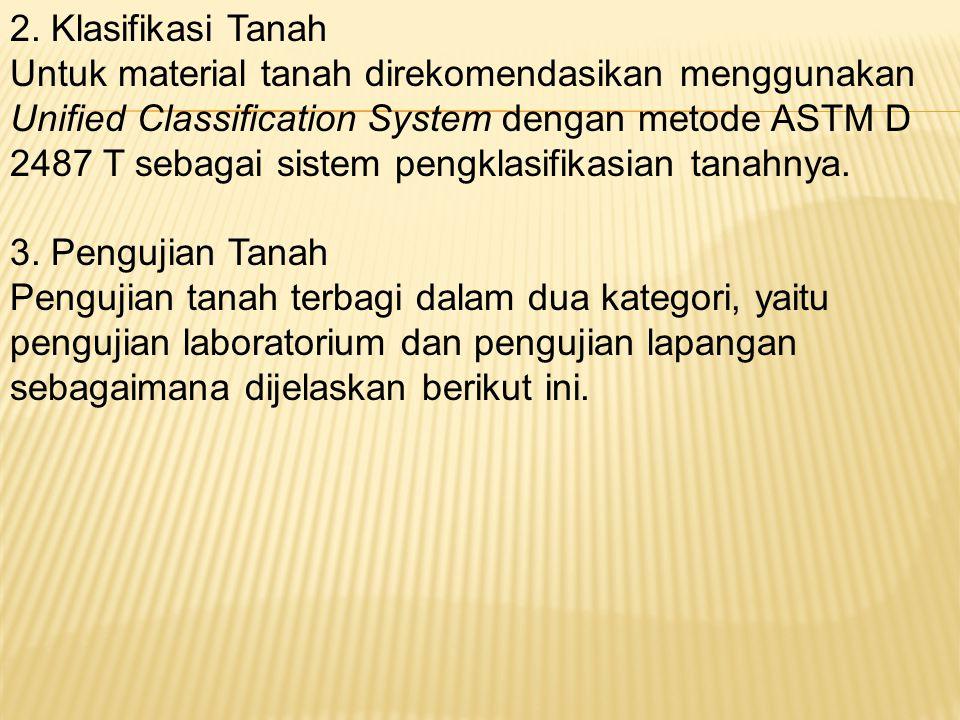 2. Klasifikasi Tanah Untuk material tanah direkomendasikan menggunakan Unified Classification System dengan metode ASTM D 2487 T sebagai sistem pengkl