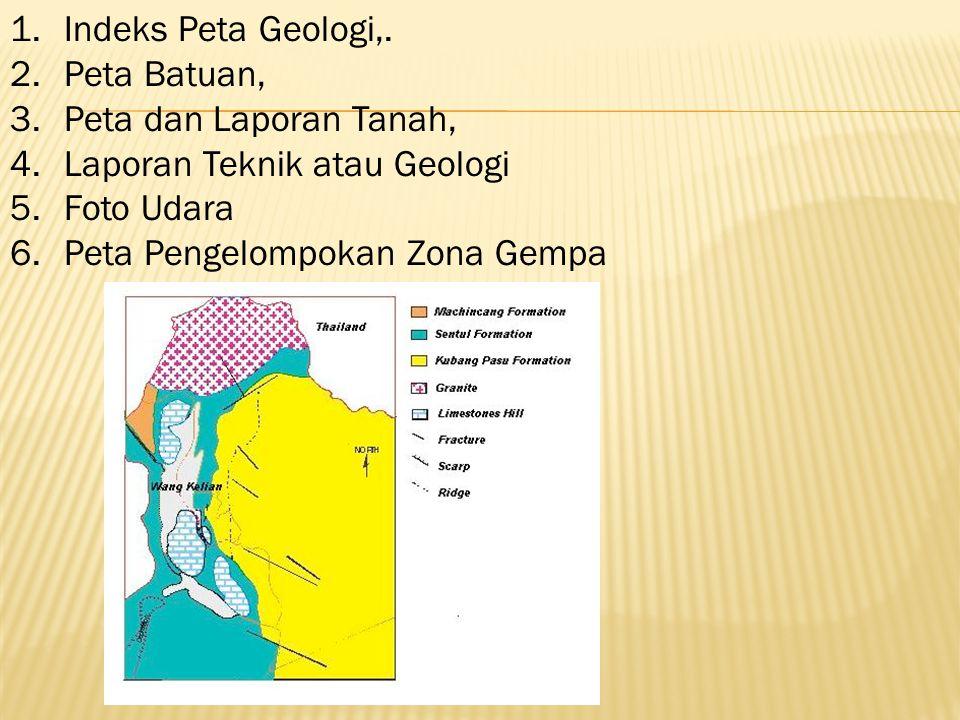 1.Indeks Peta Geologi,. 2.Peta Batuan, 3.Peta dan Laporan Tanah, 4.Laporan Teknik atau Geologi 5.Foto Udara 6.Peta Pengelompokan Zona Gempa