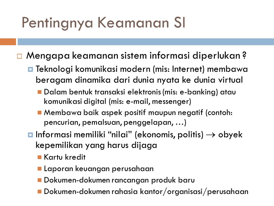 Pentingnya Keamanan SI  Mengapa keamanan sistem informasi diperlukan ?  Teknologi komunikasi modern (mis: Internet) membawa beragam dinamika dari du