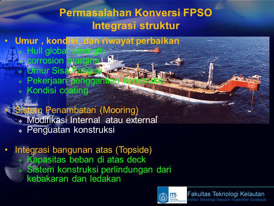 Permasalahan Konversi FPSO Integrasi struktur Umur, kondisi, dan riwayat perbaikan  Hull global strength  corrosion margins  Umur Sisa Fatigue  Pe