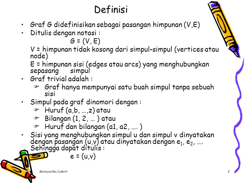 Matematika Diskrit2 Definisi Graf G didefinisikan sebagai pasangan himpunan (V,E) Ditulis dengan notasi : G = (V, E) V = himpunan tidak kosong dari si
