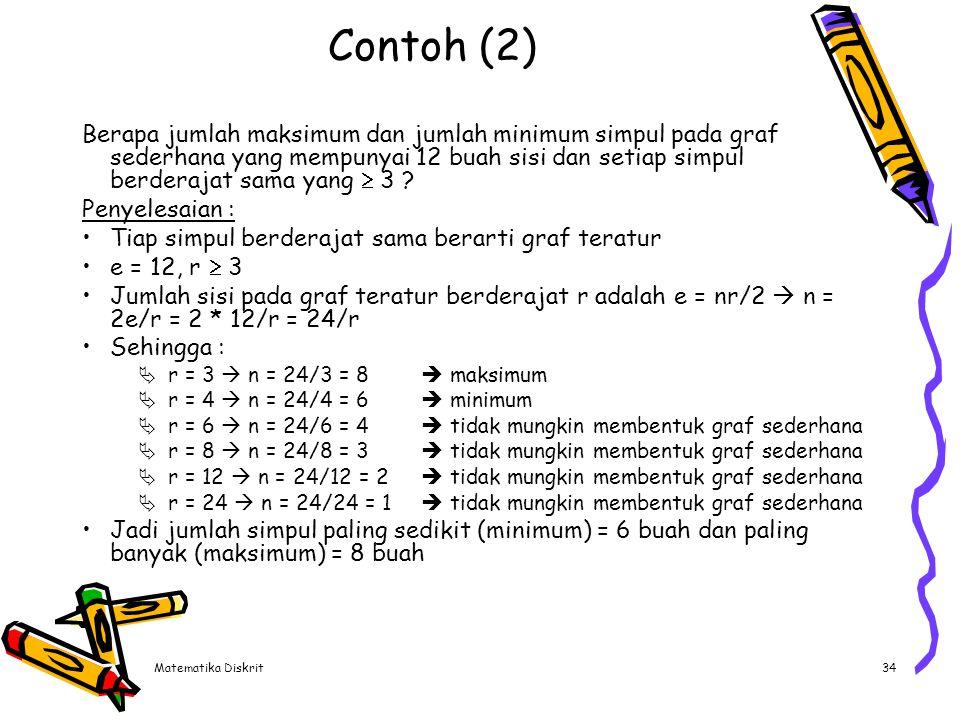 Matematika Diskrit34 Contoh (2) Berapa jumlah maksimum dan jumlah minimum simpul pada graf sederhana yang mempunyai 12 buah sisi dan setiap simpul ber
