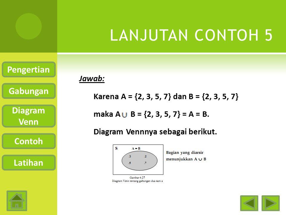 CONTOH 5  Misal A = Himpunan bilangan prima antara 1 dan 10 B = {2, 3, 5, 7} Carilah A B! Pengertian Gabungan Diagram Venn Contoh Latihan