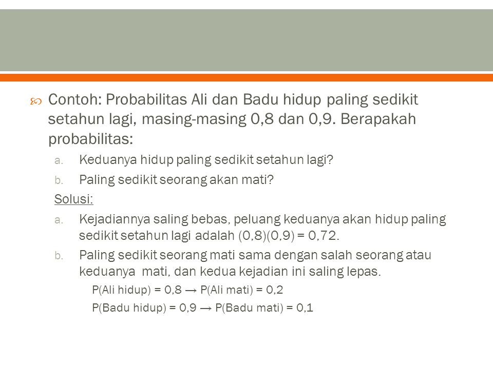  Contoh: Probabilitas Ali dan Badu hidup paling sedikit setahun lagi, masing-masing 0,8 dan 0,9. Berapakah probabilitas: a. Keduanya hidup paling sed