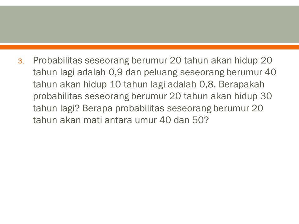3. Probabilitas seseorang berumur 20 tahun akan hidup 20 tahun lagi adalah 0,9 dan peluang seseorang berumur 40 tahun akan hidup 10 tahun lagi adalah