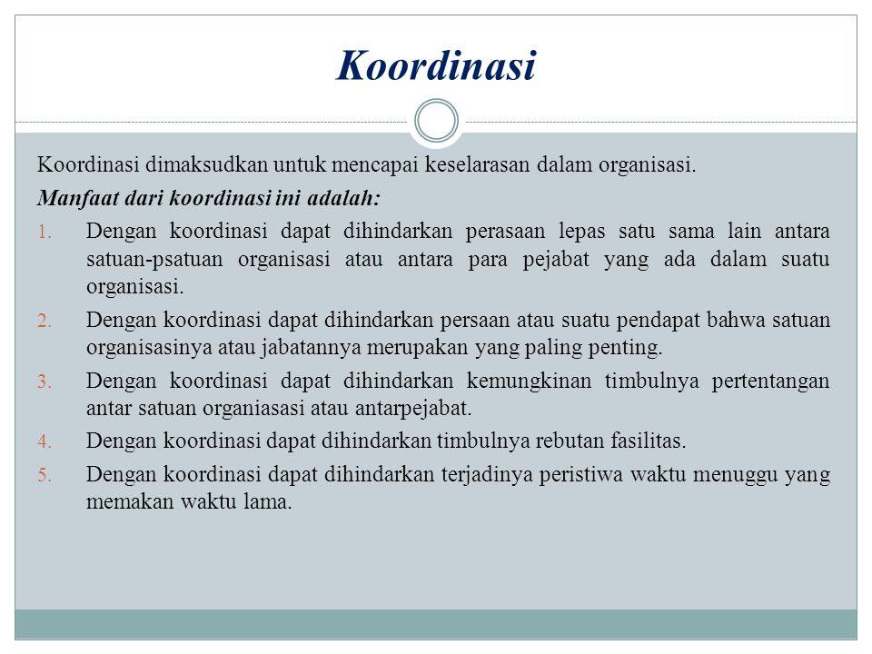 Koordinasi Koordinasi dimaksudkan untuk mencapai keselarasan dalam organisasi. Manfaat dari koordinasi ini adalah: 1. Dengan koordinasi dapat dihindar