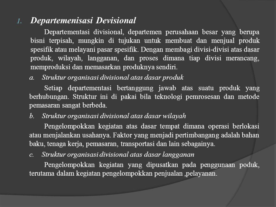 1. Departemenisasi Devisional Departementasi divisional, departemen perusahaan besar yang berupa bisni terpisah, mungkin di tujukan untuk membuat dan