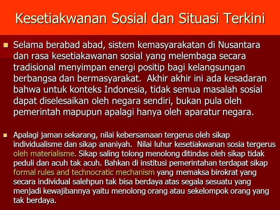 Kesetiakwanan Sosial dan Situasi Terkini Selama berabad abad, sistem kemasyarakatan di Nusantara dan rasa kesetiakawanan sosial yang melembaga secara tradisional menyimpan energi positip bagi kelangsungan berbangsa dan bermasyarakat.