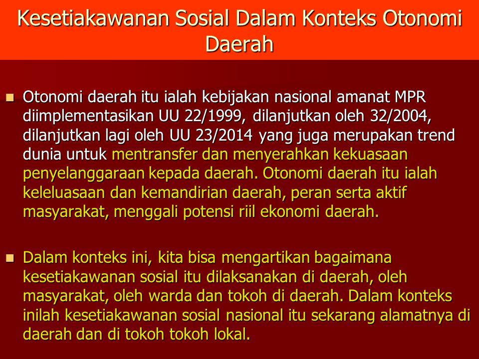 Kesetiakawanan Sosial Dalam Konteks Otonomi Daerah Otonomi daerah itu ialah kebijakan nasional amanat MPR diimplementasikan UU 22/1999, dilanjutkan oleh 32/2004, dilanjutkan lagi oleh UU 23/2014 yang juga merupakan trend dunia untuk mentransfer dan menyerahkan kekuasaan penyelanggaraan kepada daerah.