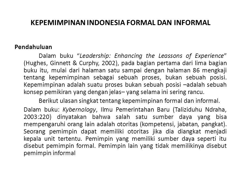 KEPEMIMPINAN INDONESIA FORMAL DAN INFORMAL Pendahuluan Dalam buku Leadership: Enhancing the Leassons of Experience (Hughes, Ginnett & Curphy, 2002), pada bagian pertama dari lima bagian buku itu, mulai dari halaman satu sampai dengan halaman 86 mengkaji tentang kepemimpinan sebagai sebuah proses, bukan sebuah posisi.