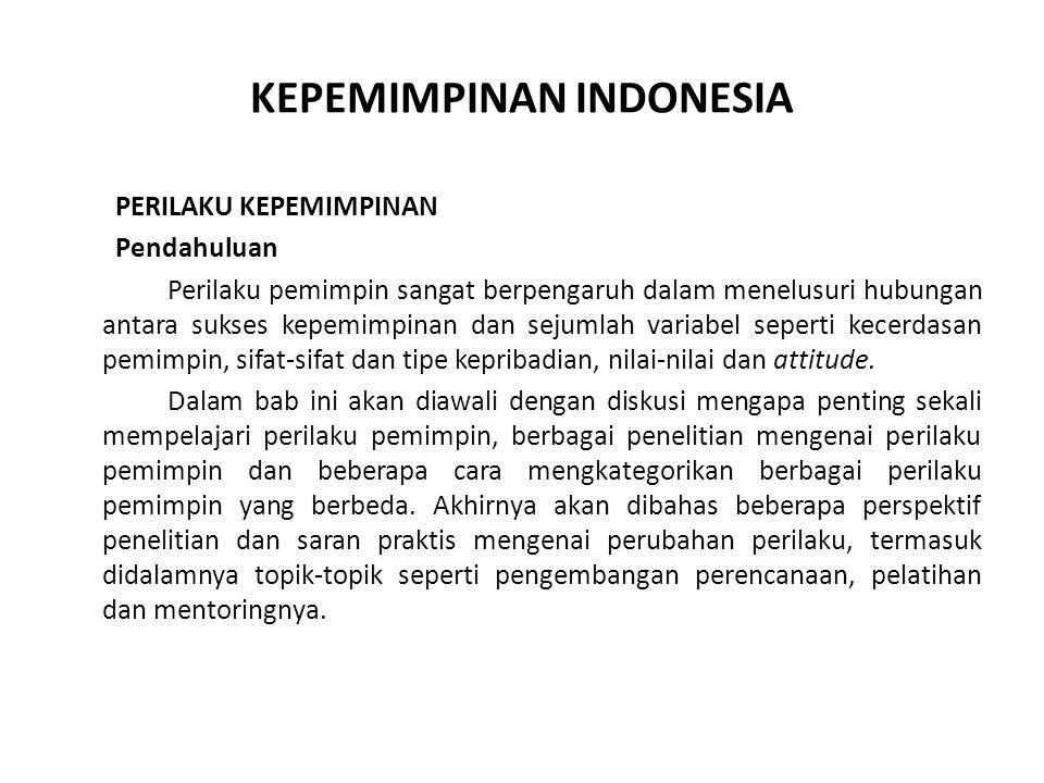 KEPEMIMPINAN INDONESIA PERILAKU KEPEMIMPINAN Pendahuluan Perilaku pemimpin sangat berpengaruh dalam menelusuri hubungan antara sukses kepemimpinan dan sejumlah variabel seperti kecerdasan pemimpin, sifat-sifat dan tipe kepribadian, nilai-nilai dan attitude.