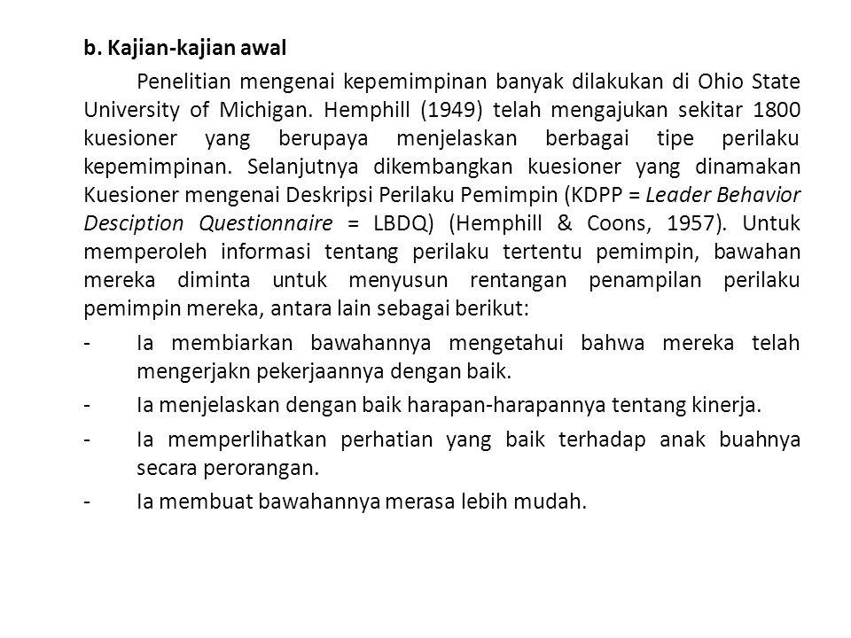 b. Kajian-kajian awal Penelitian mengenai kepemimpinan banyak dilakukan di Ohio State University of Michigan. Hemphill (1949) telah mengajukan sekitar