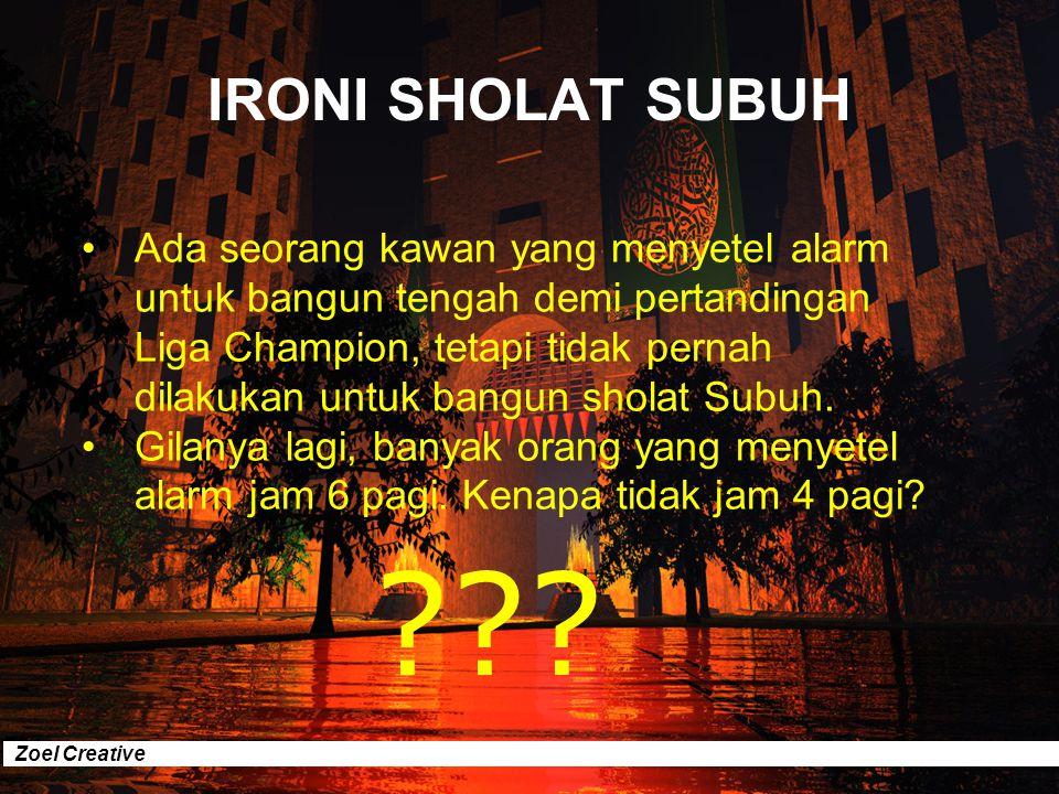 Zoel Creative IRONI SHOLAT SUBUH Ada seorang ustad yang giat berdakwah menyerukan tegaknya syariat Islam. Herannya dia tidak pernah bisa ditemui saat