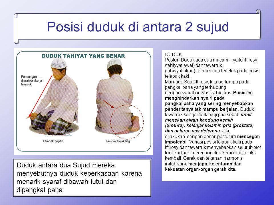 Posisi duduk di antara 2 sujud DUDUK Postur: Duduk ada dua macam!, yaitu iftirosy (tahiyyat awal) dan tawarruk (tahiyyat akhir). Perbedaan terletak pa