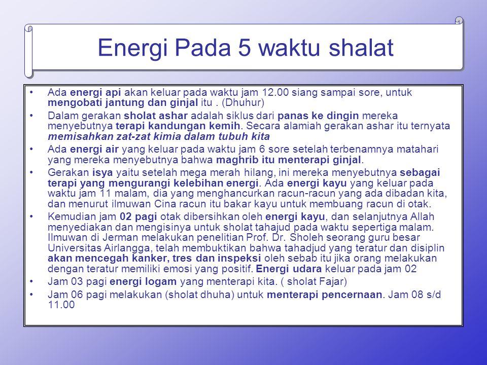 Energi Pada 5 waktu shalat Ada energi api akan keluar pada waktu jam 12.00 siang sampai sore, untuk mengobati jantung dan ginjal itu. (Dhuhur) Dalam g