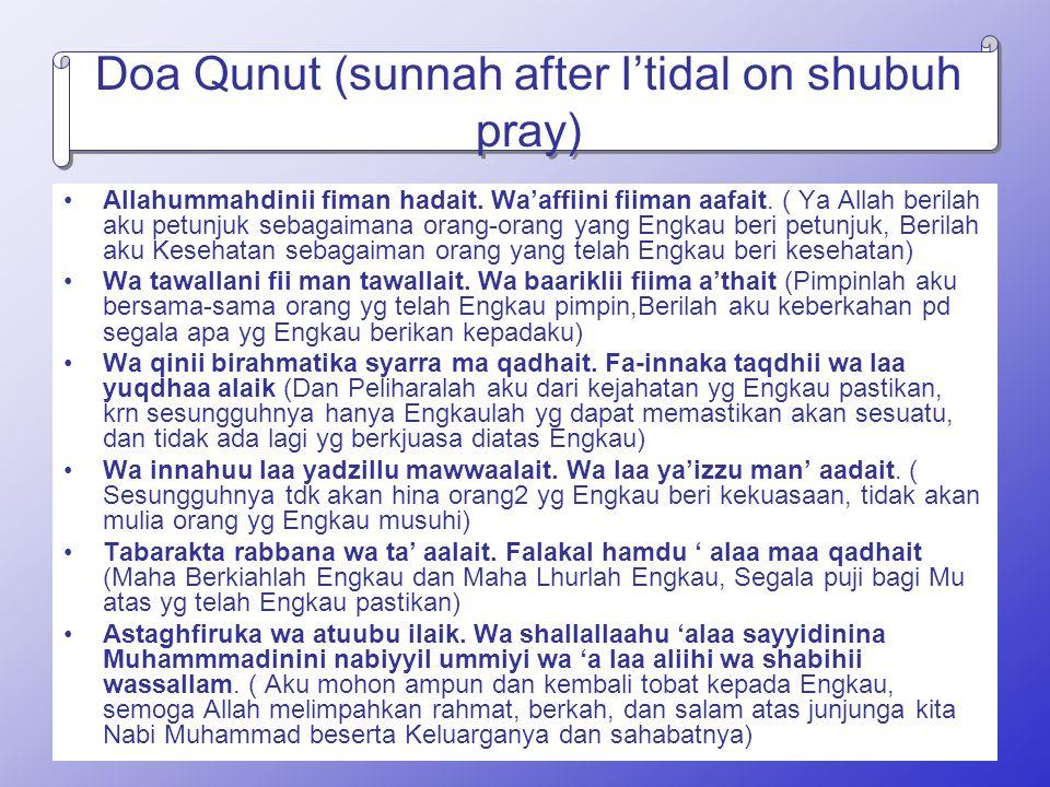 Doa Qunut (sunnah after I'tidal on shubuh pray) Allahummahdinii fiman hadait. Wa'affiini fiiman aafait. ( Ya Allah berilah aku petunjuk sebagaimana or
