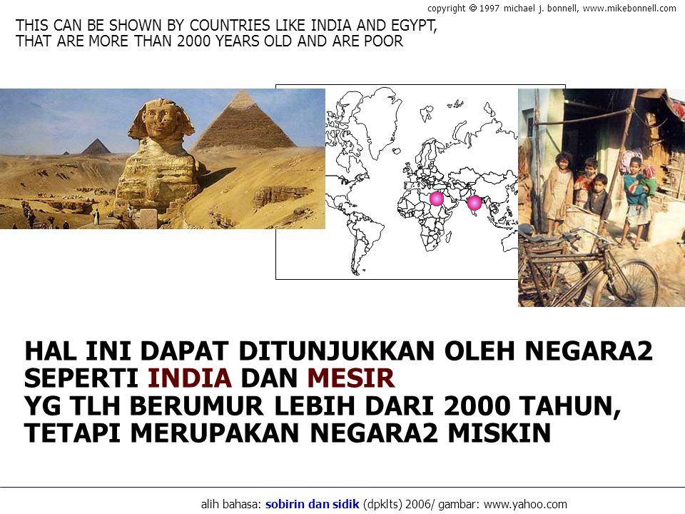 HAL INI DAPAT DITUNJUKKAN OLEH NEGARA2 SEPERTI INDIA DAN MESIR YG TLH BERUMUR LEBIH DARI 2000 TAHUN, TETAPI MERUPAKAN NEGARA2 MISKIN THIS CAN BE SHOWN BY COUNTRIES LIKE INDIA AND EGYPT, THAT ARE MORE THAN 2000 YEARS OLD AND ARE POOR copyright  1997 michael j.