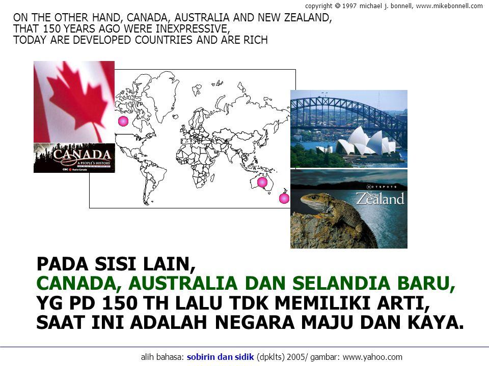 PADA SISI LAIN, CANADA, AUSTRALIA DAN SELANDIA BARU, YG PD 150 TH LALU TDK MEMILIKI ARTI, SAAT INI ADALAH NEGARA MAJU DAN KAYA.