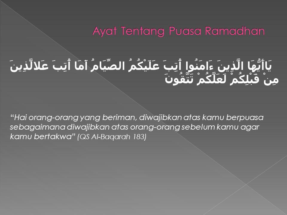 يَاأَيُّهَا الَّذِينَ ءَامَنُوا آُتِبَ عَلَيْكُمُ الصِّيَامُ آَمَا آُتِبَ عَلالَّذِينَ مِنْ قَبْلِكُمْ لَعَلَّكُمْ تَتَّقُونَ Hai orang-orang yang beriman, diwajibkan atas kamu berpuasa sebagaimana diwajibkan atas orang-orang sebelum kamu agar kamu bertakwa (QS Al-Baqarah 183)