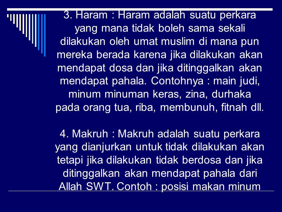 3. Haram : Haram adalah suatu perkara yang mana tidak boleh sama sekali dilakukan oleh umat muslim di mana pun mereka berada karena jika dilakukan aka