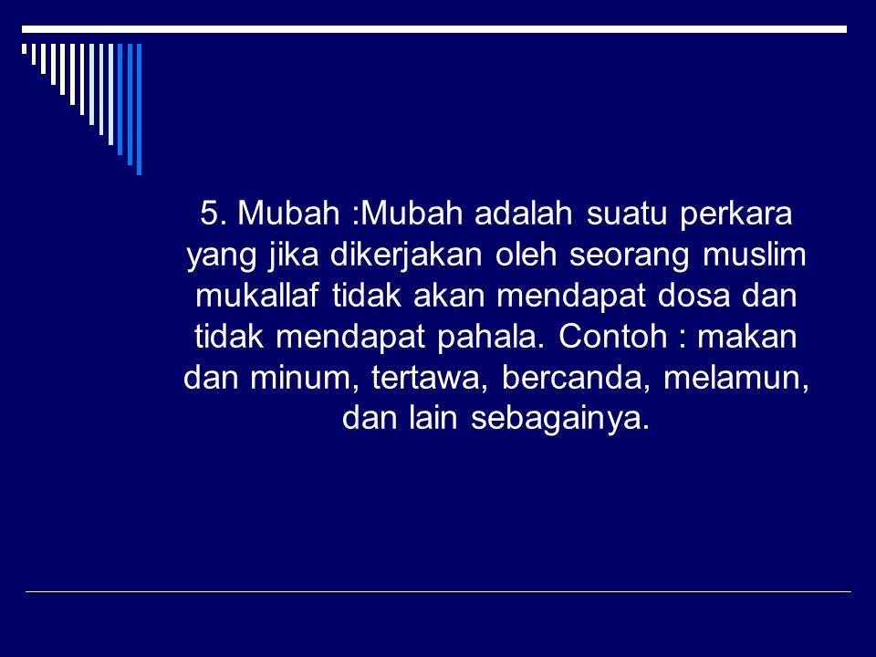 5. Mubah :Mubah adalah suatu perkara yang jika dikerjakan oleh seorang muslim mukallaf tidak akan mendapat dosa dan tidak mendapat pahala. Contoh : ma