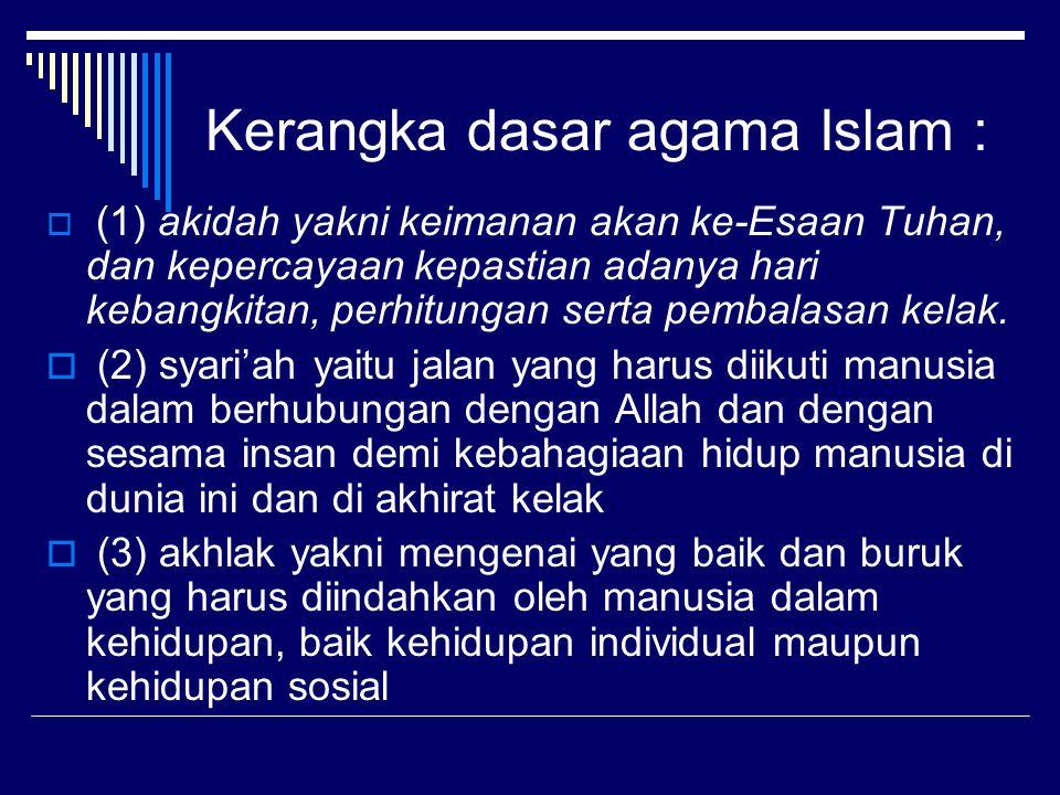 Kerangka dasar agama Islam :  (1) akidah yakni keimanan akan ke-Esaan Tuhan, dan kepercayaan kepastian adanya hari kebangkitan, perhitungan serta pem