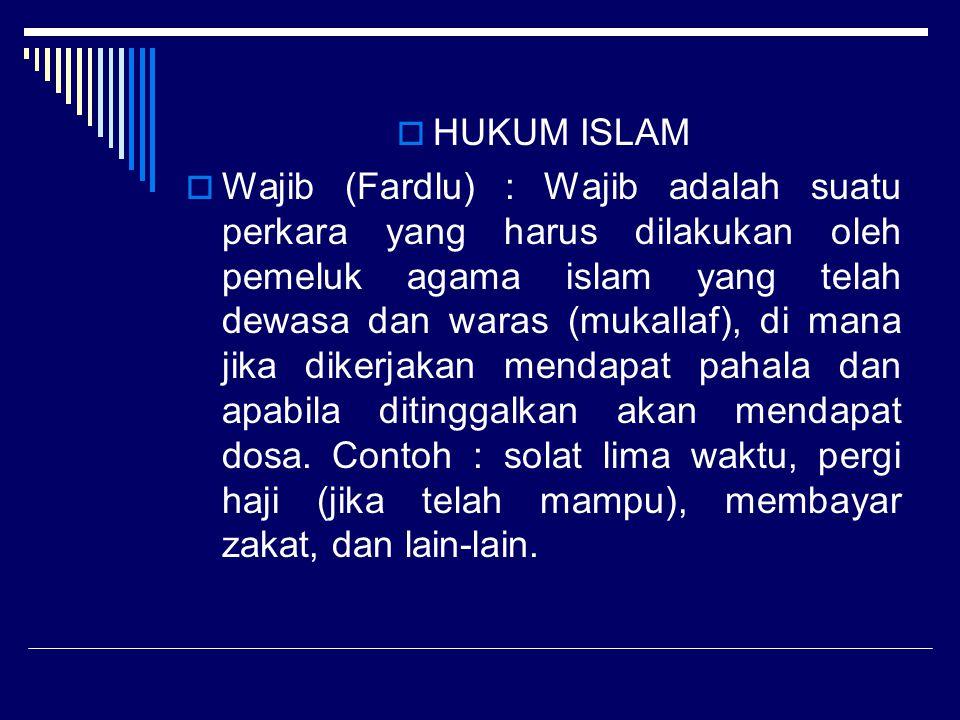  HUKUM ISLAM  Wajib (Fardlu) : Wajib adalah suatu perkara yang harus dilakukan oleh pemeluk agama islam yang telah dewasa dan waras (mukallaf), di m