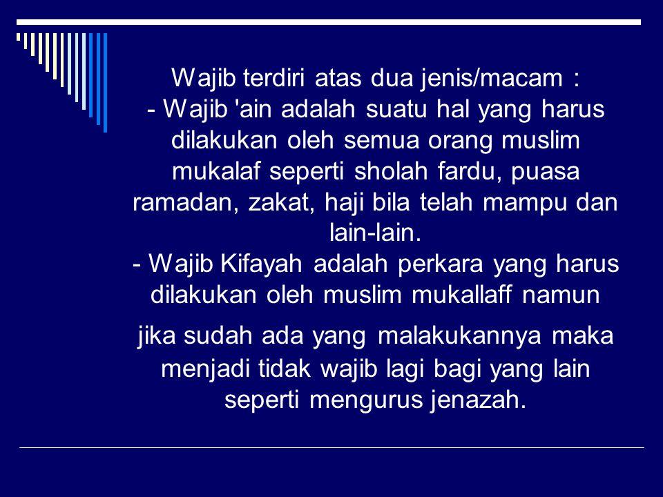 Wajib terdiri atas dua jenis/macam : - Wajib 'ain adalah suatu hal yang harus dilakukan oleh semua orang muslim mukalaf seperti sholah fardu, puasa ra