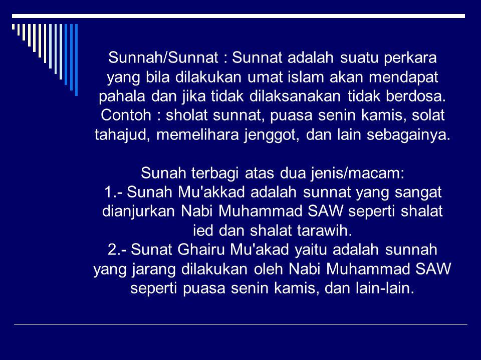 Sunnah/Sunnat : Sunnat adalah suatu perkara yang bila dilakukan umat islam akan mendapat pahala dan jika tidak dilaksanakan tidak berdosa. Contoh : sh