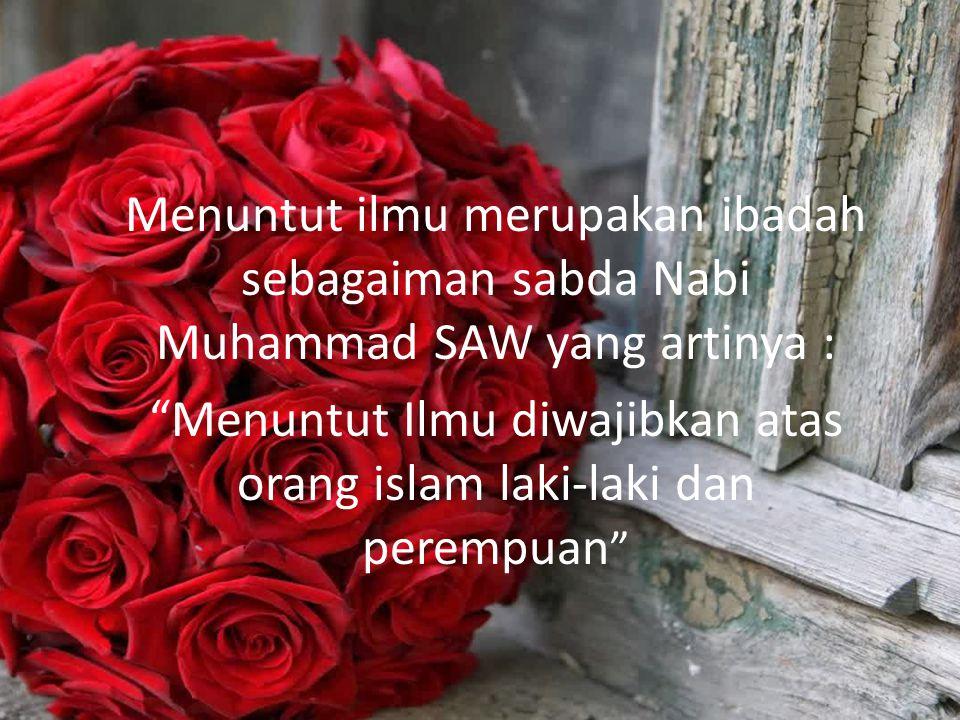 Menuntut ilmu merupakan ibadah sebagaiman sabda Nabi Muhammad SAW yang artinya : Menuntut Ilmu diwajibkan atas orang islam laki-laki dan perempuan