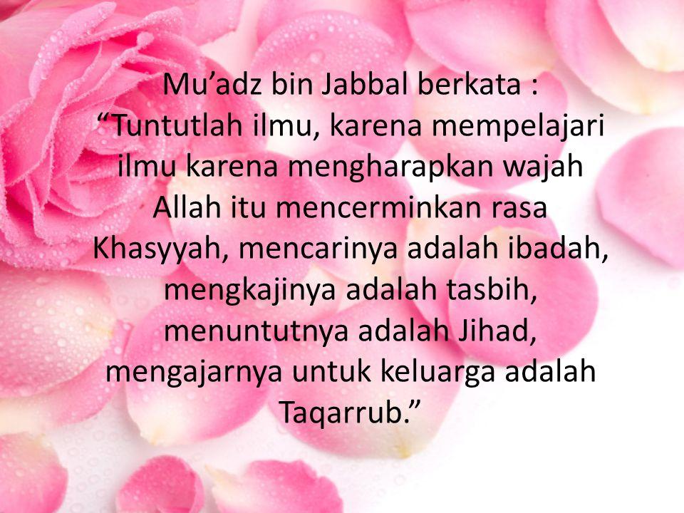 """Mu'adz bin Jabbal berkata : """"Tuntutlah ilmu, karena mempelajari ilmu karena mengharapkan wajah Allah itu mencerminkan rasa Khasyyah, mencarinya adalah"""