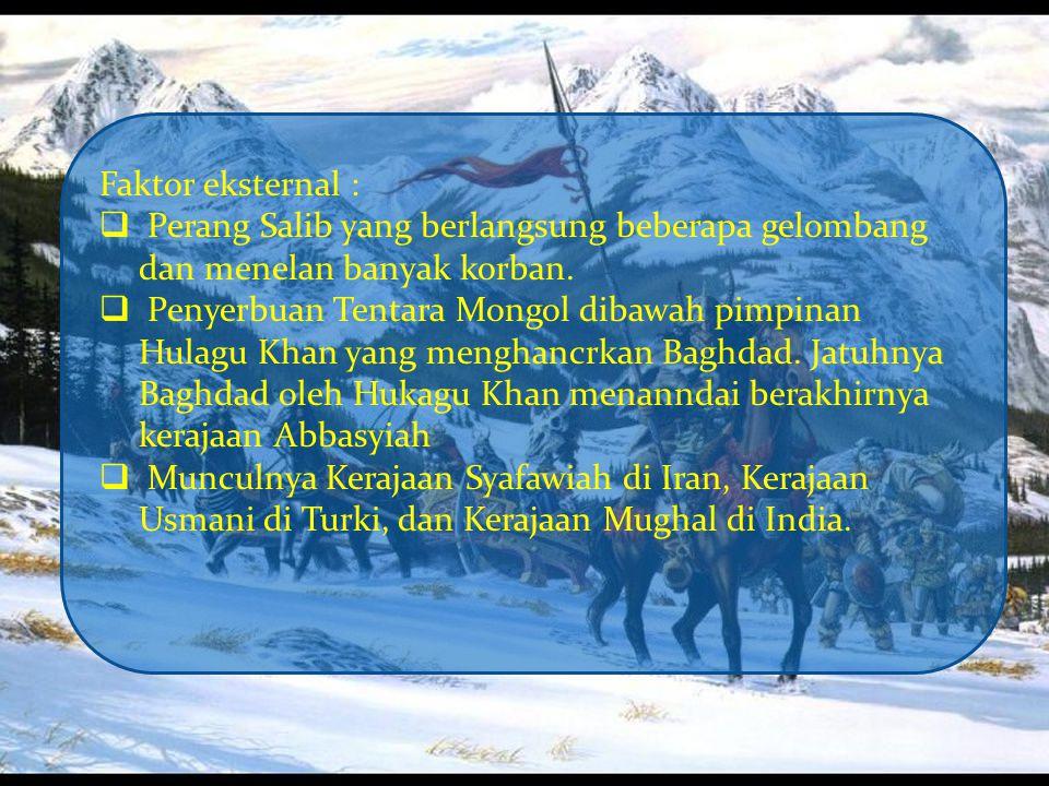 Faktor eksternal :  Perang Salib yang berlangsung beberapa gelombang dan menelan banyak korban.  Penyerbuan Tentara Mongol dibawah pimpinan Hulagu K
