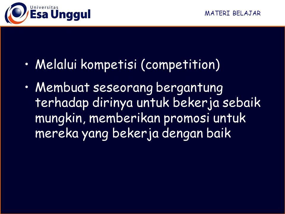 MATERI BELAJAR Melalui kompetisi (competition) Membuat seseorang bergantung terhadap dirinya untuk bekerja sebaik mungkin, memberikan promosi untuk mereka yang bekerja dengan baik