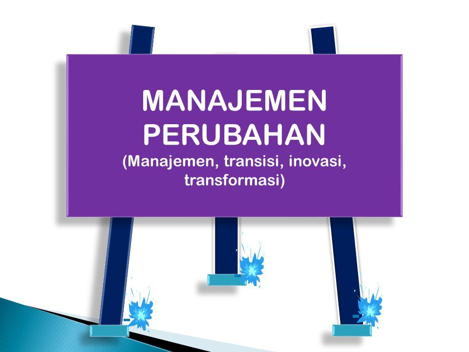 MANAJEMEN PERUBAHAN (Manajemen, transisi, inovasi, transformasi) MANAJEMEN PERUBAHAN (Manajemen, transisi, inovasi, transformasi)