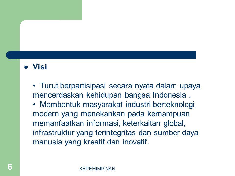 KEPEMIMPINAN 6 Visi Turut berpartisipasi secara nyata dalam upaya mencerdaskan kehidupan bangsa Indonesia. Membentuk masyarakat industri berteknologi