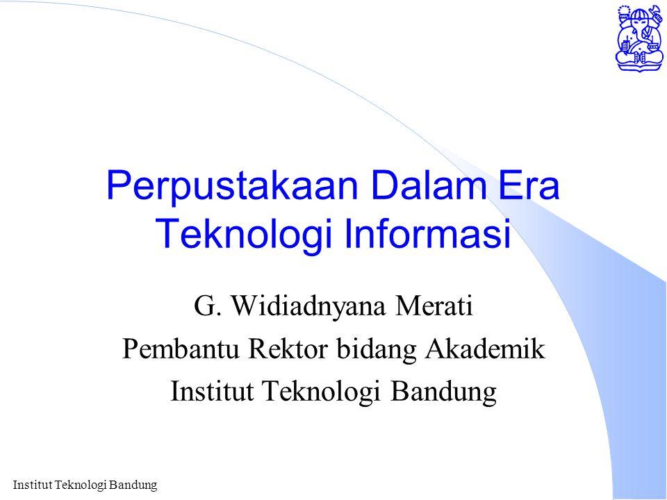 Institut Teknologi Bandung Perpustakaan Dalam Era Teknologi Informasi G. Widiadnyana Merati Pembantu Rektor bidang Akademik Institut Teknologi Bandung