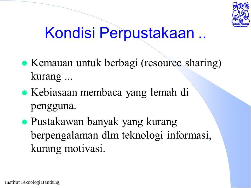 Institut Teknologi Bandung Kondisi Perpustakaan.. l Kemauan untuk berbagi (resource sharing) kurang... l Kebiasaan membaca yang lemah di pengguna. l P